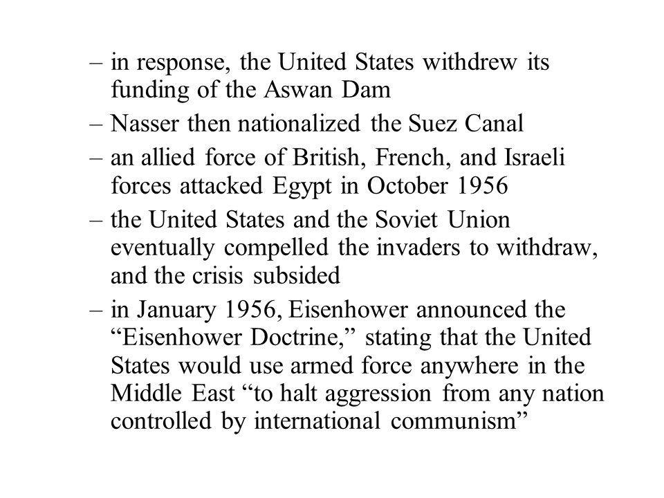 –in response, the United States withdrew its funding of the Aswan Dam –Nasser then nationalized the Suez Canal –an allied force of British, French, and Israeli forces attacked Egypt in October 1956 –the United States and the Soviet Union eventually compelled the invaders to withdraw, and the crisis subsided –in January 1956, Eisenhower announced the Eisenhower Doctrine, stating that the United States would use armed force anywhere in the Middle East to halt aggression from any nation controlled by international communism