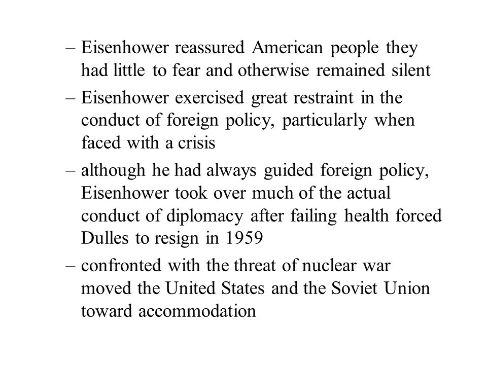 –Eisenhower reassured American people they had little to fear and otherwise remained silent –Eisenhower exercised great restraint in the conduct of foreign policy, particularly when faced with a crisis –although he had always guided foreign policy, Eisenhower took over much of the actual conduct of diplomacy after failing health forced Dulles to resign in 1959 –confronted with the threat of nuclear war moved the United States and the Soviet Union toward accommodation