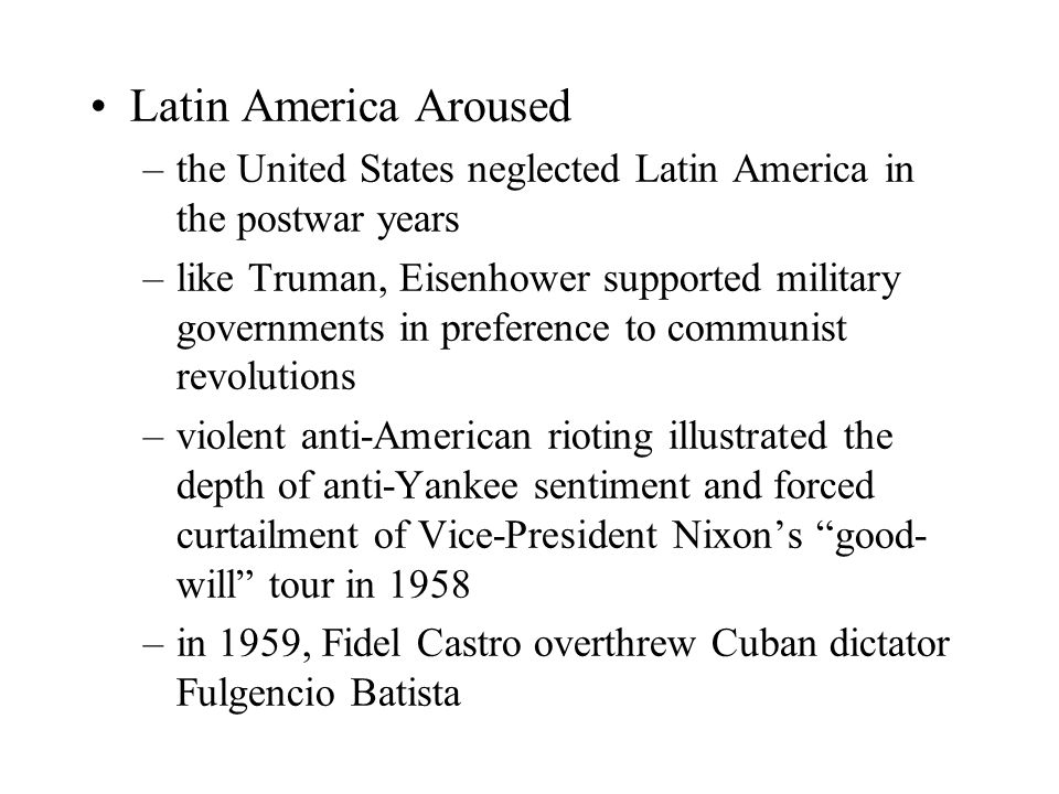 Latin America Aroused –the United States neglected Latin America in the postwar years –like Truman, Eisenhower supported military governments in preference to communist revolutions –violent anti-American rioting illustrated the depth of anti-Yankee sentiment and forced curtailment of Vice-President Nixon's good- will tour in 1958 –in 1959, Fidel Castro overthrew Cuban dictator Fulgencio Batista