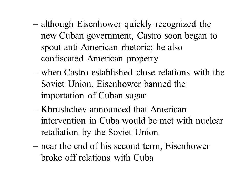 –although Eisenhower quickly recognized the new Cuban government, Castro soon began to spout anti-American rhetoric; he also confiscated American property –when Castro established close relations with the Soviet Union, Eisenhower banned the importation of Cuban sugar –Khrushchev announced that American intervention in Cuba would be met with nuclear retaliation by the Soviet Union –near the end of his second term, Eisenhower broke off relations with Cuba