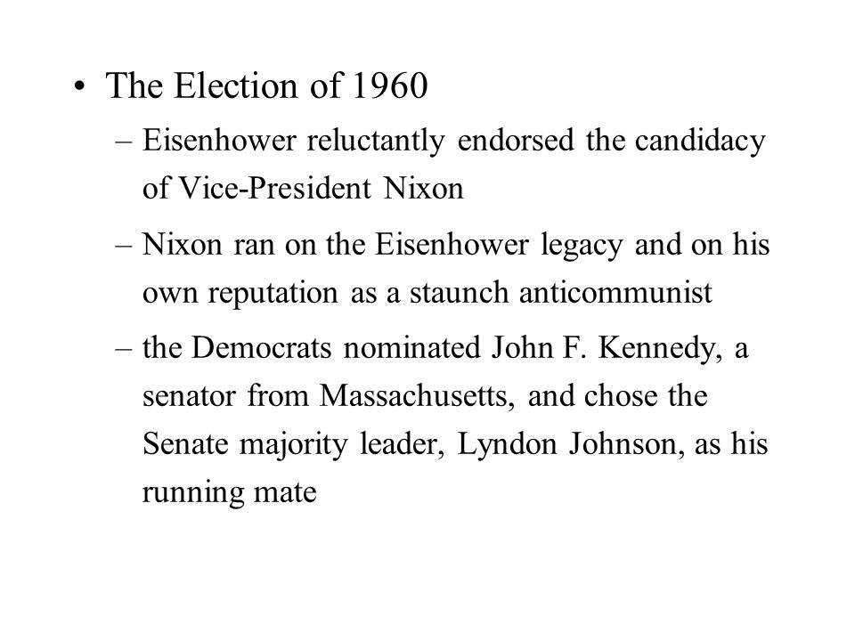 The Election of 1960 –Eisenhower reluctantly endorsed the candidacy of Vice-President Nixon –Nixon ran on the Eisenhower legacy and on his own reputation as a staunch anticommunist –the Democrats nominated John F.