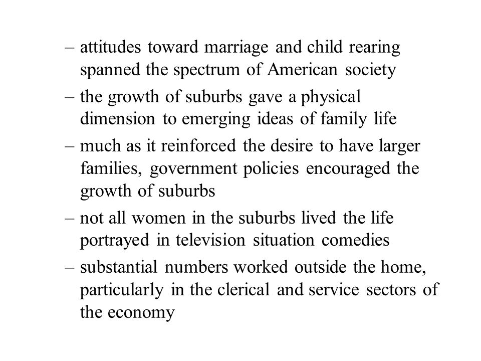 –attitudes toward marriage and child rearing spanned the spectrum of American society –the growth of suburbs gave a physical dimension to emerging ideas of family life –much as it reinforced the desire to have larger families, government policies encouraged the growth of suburbs –not all women in the suburbs lived the life portrayed in television situation comedies –substantial numbers worked outside the home, particularly in the clerical and service sectors of the economy