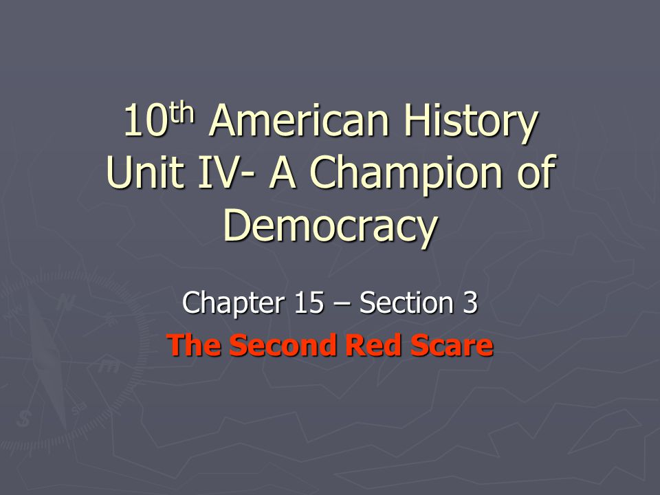 10 th American History Unit IV- A Champion of Democracy Chapter 15 – Section 3 The Second Red Scare