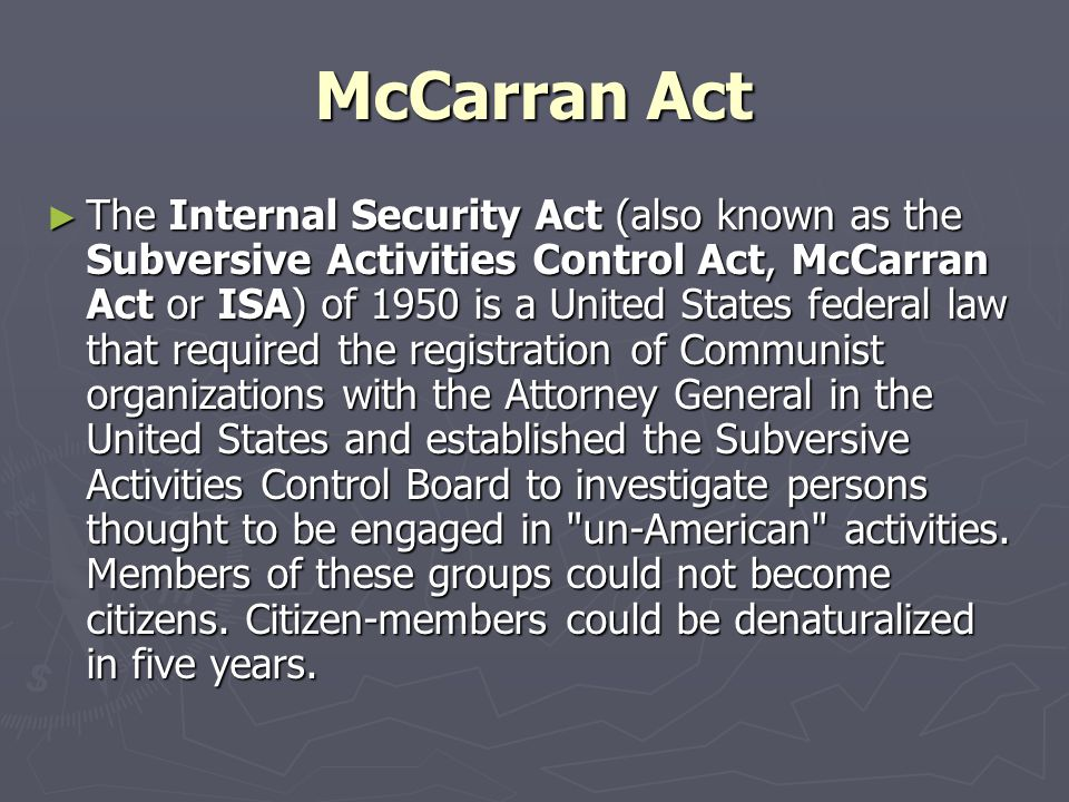 McCarran Act ► The Internal Security Act (also known as the Subversive Activities Control Act, McCarran Act or ISA) of 1950 is a United States federal