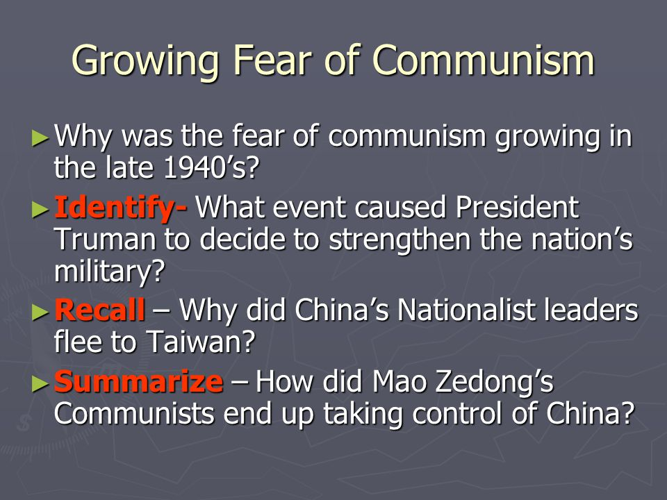 Growing Fear of Communism ► Why was the fear of communism growing in the late 1940's? ► Identify- What event caused President Truman to decide to stre