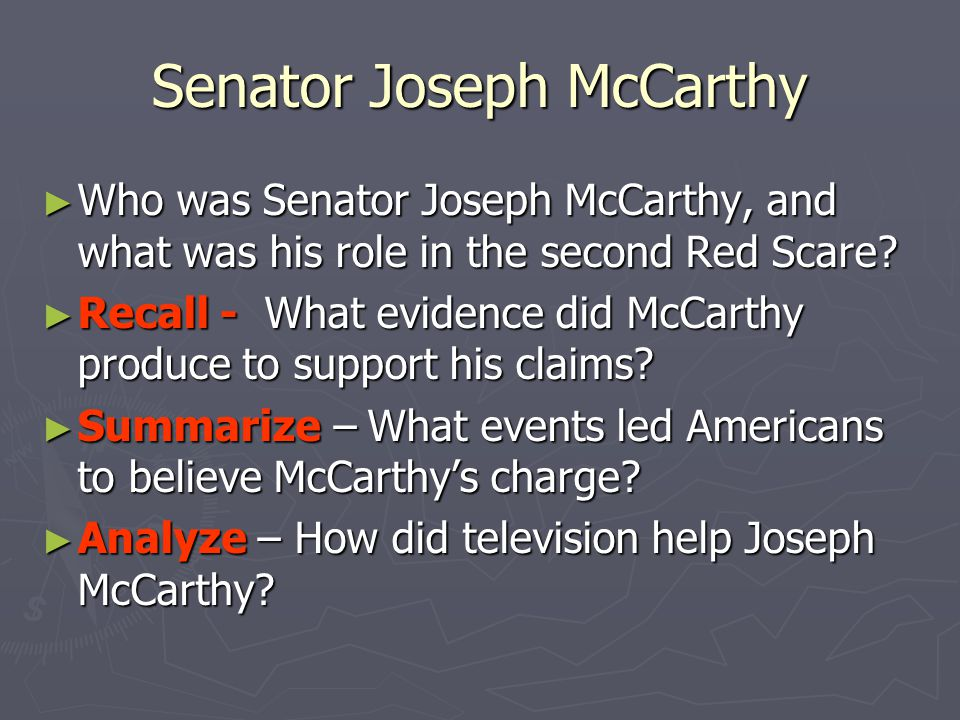 Senator Joseph McCarthy ► Who was Senator Joseph McCarthy, and what was his role in the second Red Scare? ► Recall - What evidence did McCarthy produc