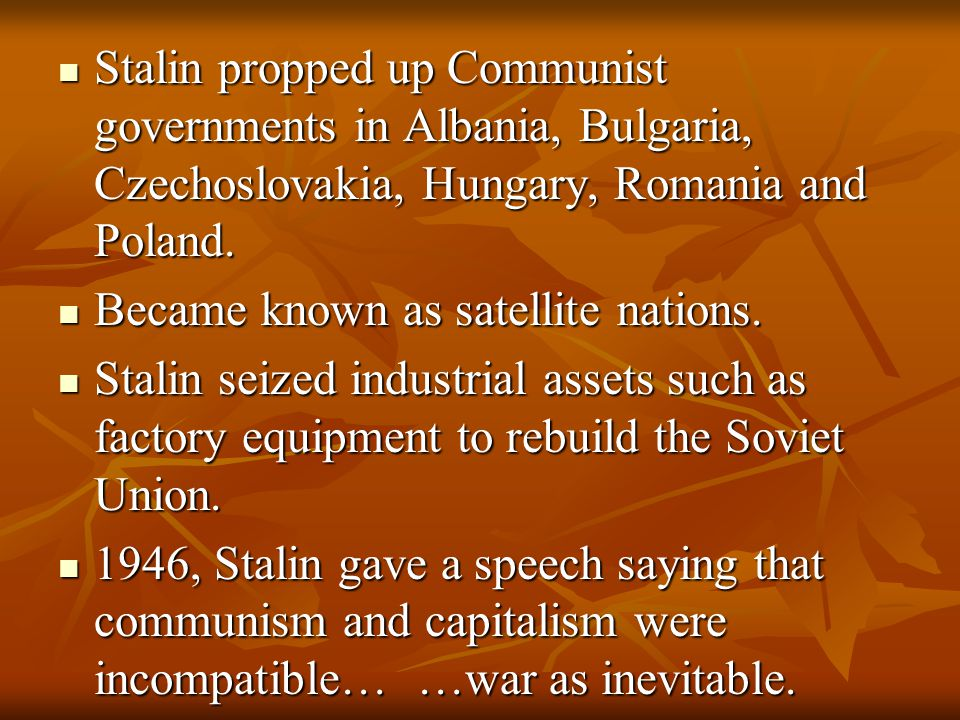 Stalin propped up Communist governments in Albania, Bulgaria, Czechoslovakia, Hungary, Romania and Poland.