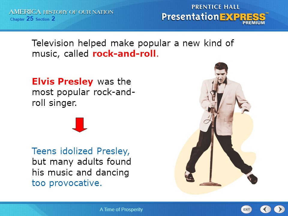 Chapter 25 Section 2 A Time of Prosperity Television helped make popular a new kind of music, called rock-and-roll. Elvis Presley was the most popular