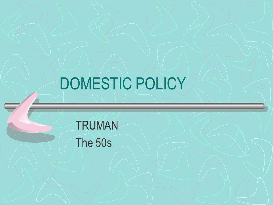 DOMESTIC POLICY TRUMAN The 50s
