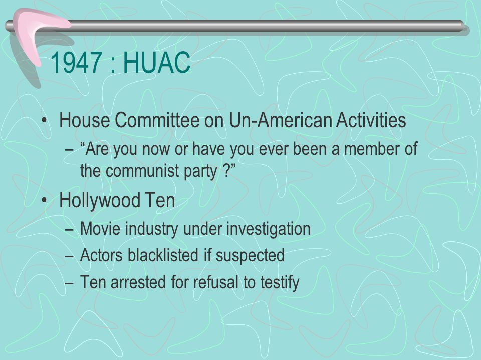 1947 : HUAC House Committee on Un-American Activities – Are you now or have you ever been a member of the communist party ? Hollywood Ten –Movie industry under investigation –Actors blacklisted if suspected –Ten arrested for refusal to testify