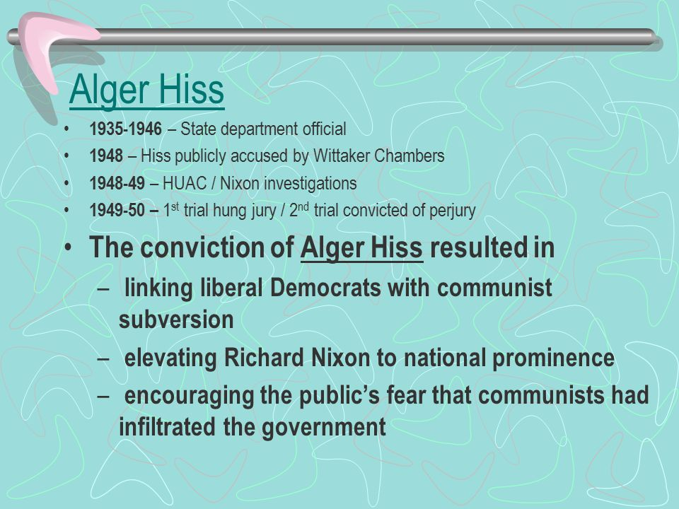 1935-1946 – State department official 1948 – Hiss publicly accused by Wittaker Chambers 1948-49 – HUAC / Nixon investigations 1949-50 – 1 st trial hung jury / 2 nd trial convicted of perjury The conviction of Alger Hiss resulted in – linking liberal Democrats with communist subversion – elevating Richard Nixon to national prominence – encouraging the public's fear that communists had infiltrated the government Alger Hiss
