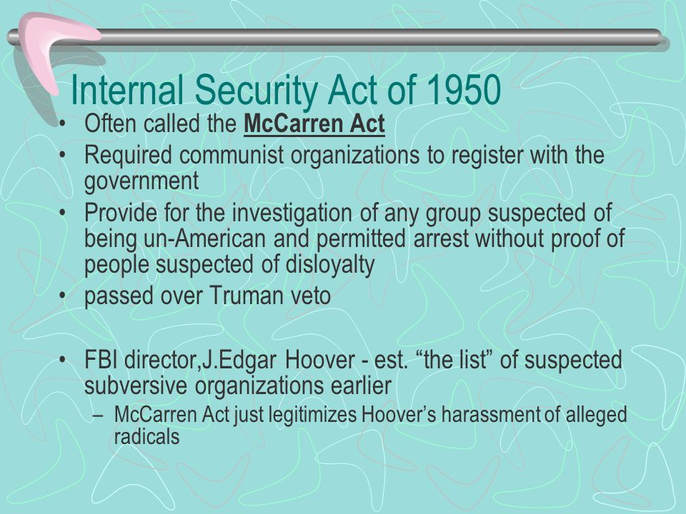 Internal Security Act of 1950 Often called the McCarren Act Required communist organizations to register with the government Provide for the investigation of any group suspected of being un-American and permitted arrest without proof of people suspected of disloyalty passed over Truman veto FBI director,J.Edgar Hoover - est.