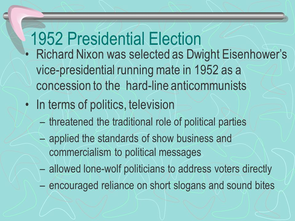 1952 Presidential Election Richard Nixon was selected as Dwight Eisenhower's vice-presidential running mate in 1952 as a concession to the hard-line anticommunists In terms of politics, television –threatened the traditional role of political parties –applied the standards of show business and commercialism to political messages –allowed lone-wolf politicians to address voters directly –encouraged reliance on short slogans and sound bites