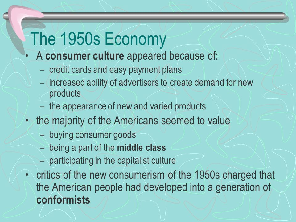 The 1950s Economy A consumer culture appeared because of: –credit cards and easy payment plans –increased ability of advertisers to create demand for new products –the appearance of new and varied products the majority of the Americans seemed to value –buying consumer goods –being a part of the middle class –participating in the capitalist culture critics of the new consumerism of the 1950s charged that the American people had developed into a generation of conformists
