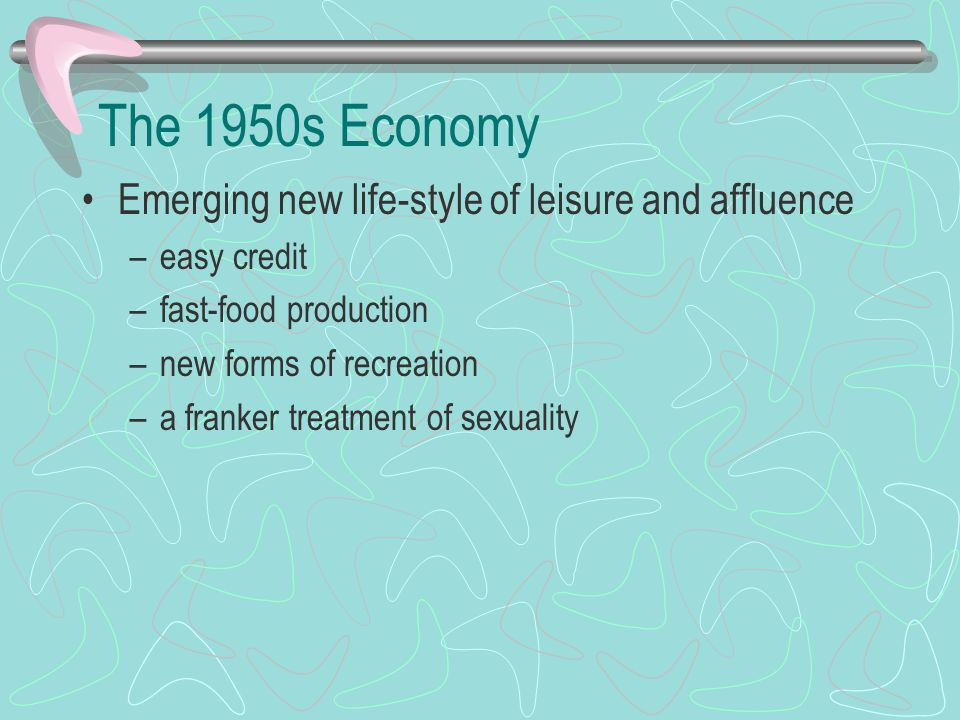 The 1950s Economy Emerging new life-style of leisure and affluence –easy credit –fast-food production –new forms of recreation –a franker treatment of sexuality