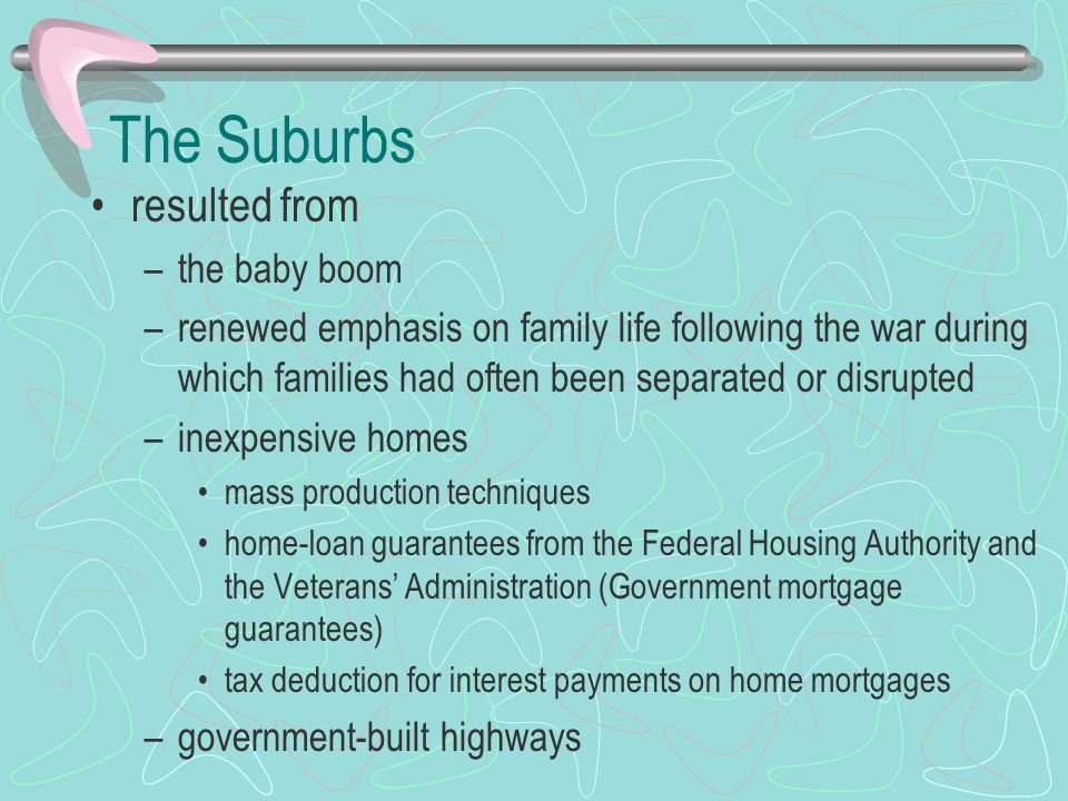 The Suburbs resulted from –the baby boom –renewed emphasis on family life following the war during which families had often been separated or disrupted –inexpensive homes mass production techniques home-loan guarantees from the Federal Housing Authority and the Veterans' Administration (Government mortgage guarantees) tax deduction for interest payments on home mortgages –government-built highways