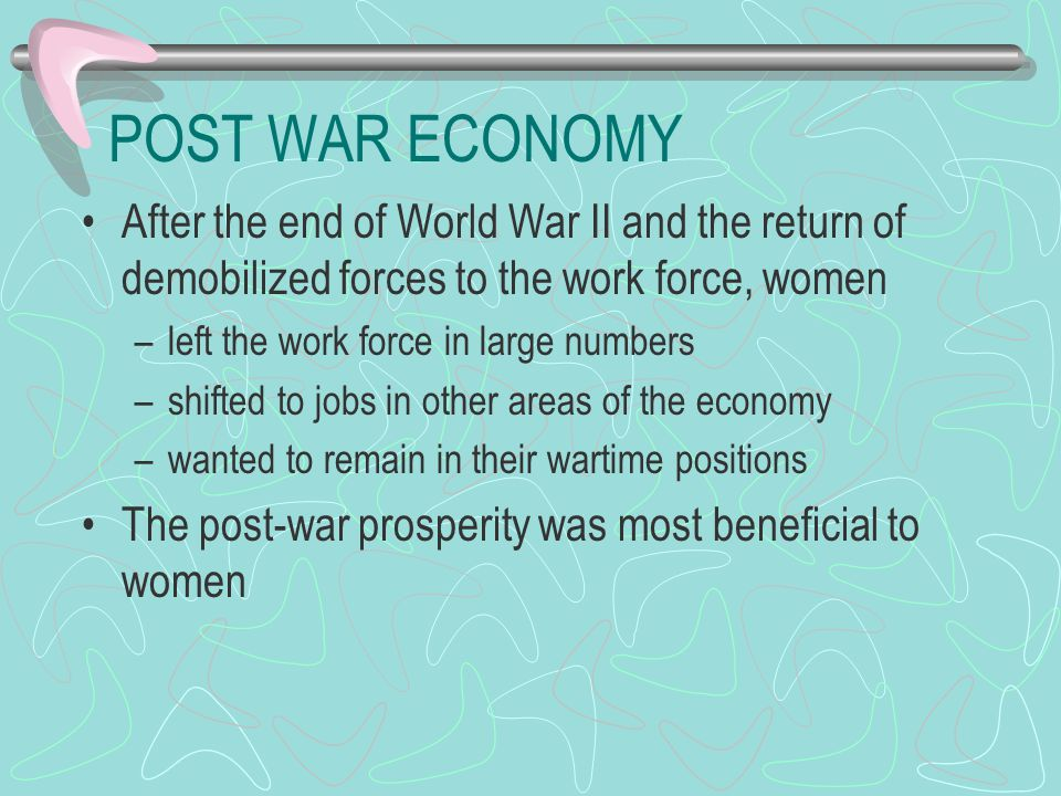 POST WAR ECONOMY After the end of World War II and the return of demobilized forces to the work force, women –left the work force in large numbers –shifted to jobs in other areas of the economy –wanted to remain in their wartime positions The post-war prosperity was most beneficial to women