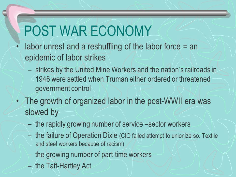 POST WAR ECONOMY Taft-Hartley Act of 1947 –the closed shop was declared illegal Required union membership before hired –Allowed all-union shops Required union membership after being hired –States were permitted to pass right – to –work laws major blow to labor by outlawing the all – union shops – the president was allowed to call for a cooling off period if any work stoppage threatened national safety or health –was supported by conservative Republicans in Congress passed to check the growing power of leftists and communists