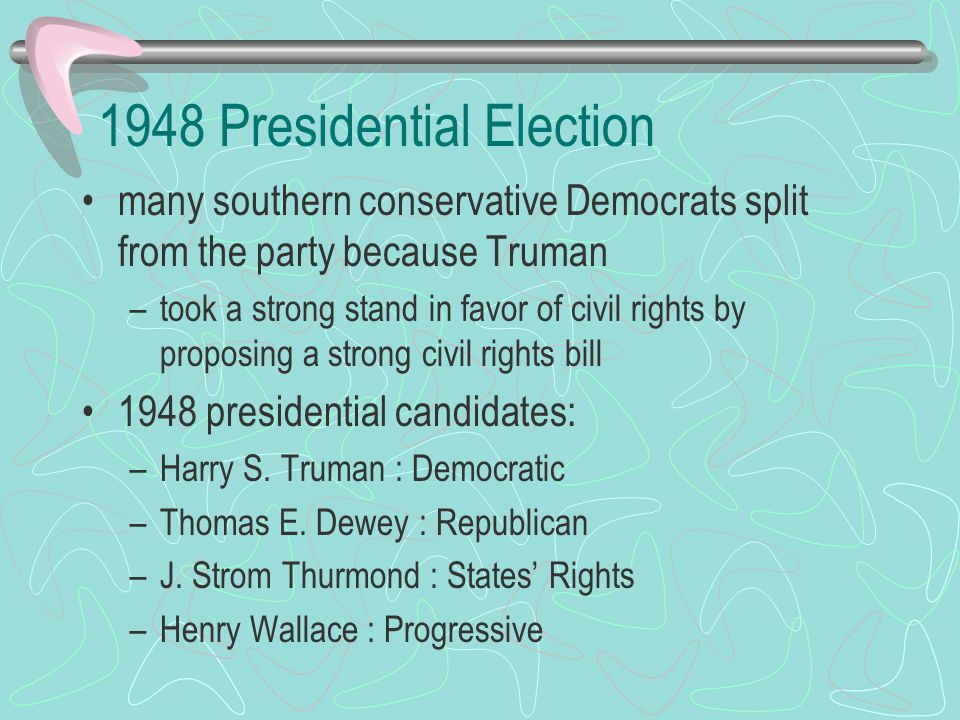 1948 Presidential Election many southern conservative Democrats split from the party because Truman –took a strong stand in favor of civil rights by proposing a strong civil rights bill 1948 presidential candidates: –Harry S.