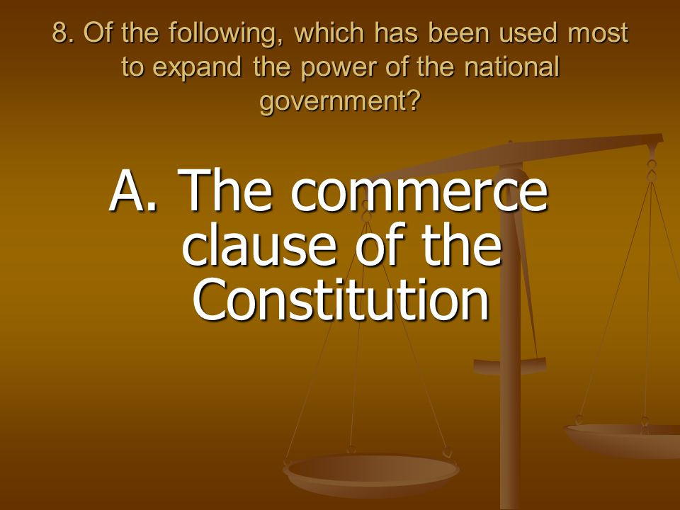 8. Of the following, which has been used most to expand the power of the national government? A. The commerce clause of the Constitution