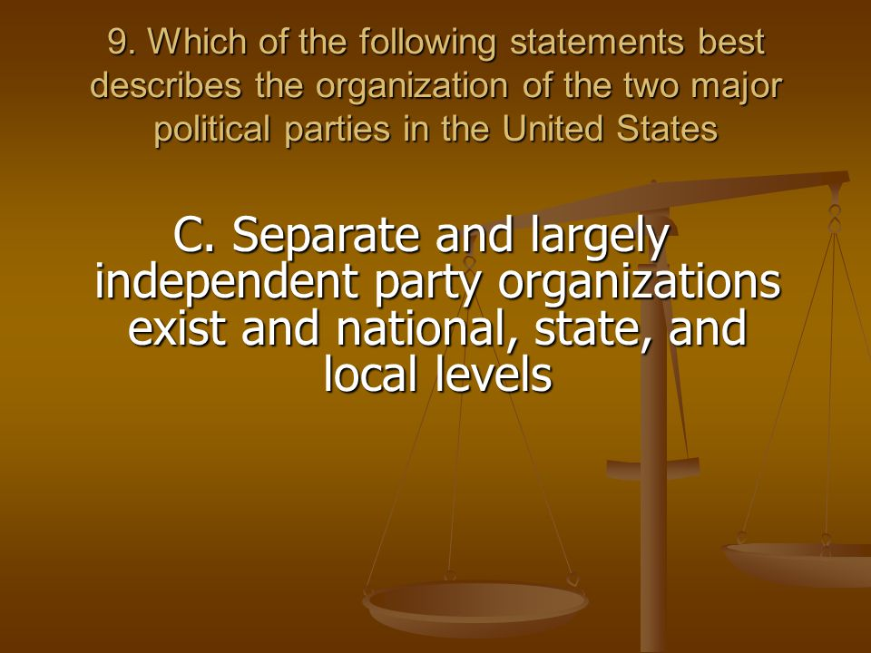 9. Which of the following statements best describes the organization of the two major political parties in the United States C. Separate and largely i