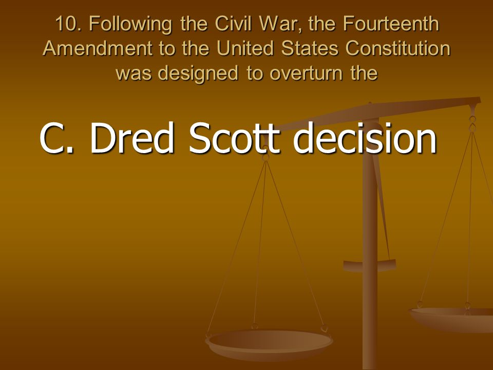 10. Following the Civil War, the Fourteenth Amendment to the United States Constitution was designed to overturn the C. Dred Scott decision