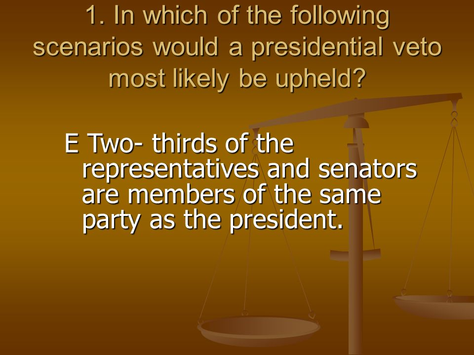 1. In which of the following scenarios would a presidential veto most likely be upheld? E Two- thirds of the representatives and senators are members