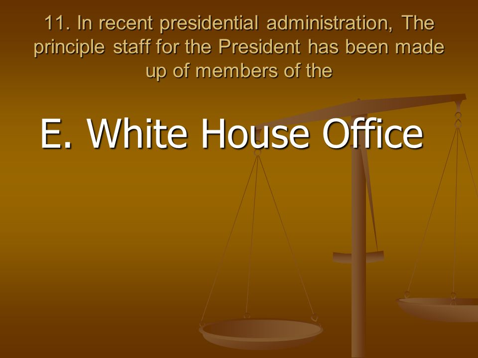11. In recent presidential administration, The principle staff for the President has been made up of members of the E. White House Office
