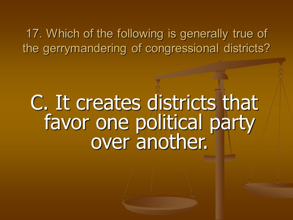 17. Which of the following is generally true of the gerrymandering of congressional districts? C. It creates districts that favor one political party