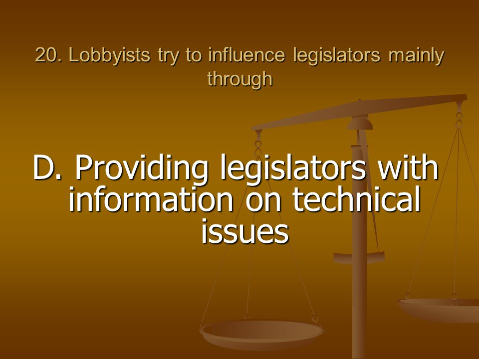 20. Lobbyists try to influence legislators mainly through D. Providing legislators with information on technical issues