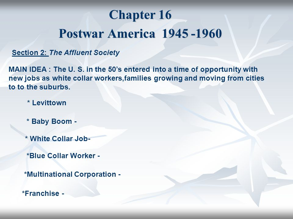 Chapter 16 Postwar America 1945 -1960 Section 2: The Affluent Society MAIN IDEA : The U. S. in the 50's entered into a time of opportunity with new jo
