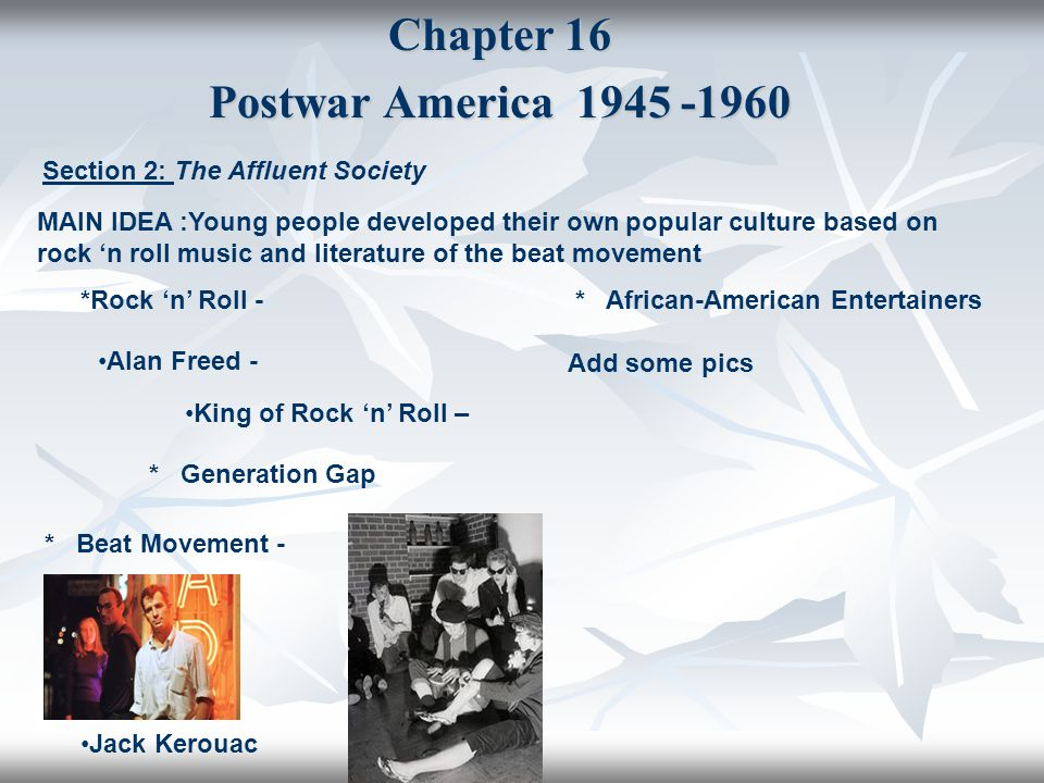 Chapter 16 Postwar America 1945 -1960 Section 2: The Affluent Society MAIN IDEA :Young people developed their own popular culture based on rock 'n rol