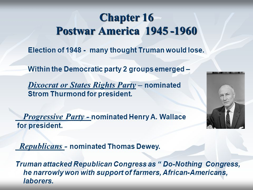 Chapter 16 Postwar America 1945 -1960 Election of 1948 - many thought Truman would lose. Within the Democratic party 2 groups emerged – Dixocrat or St