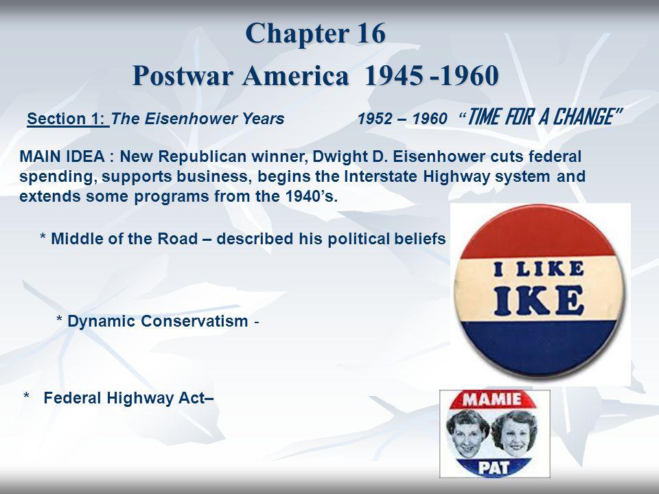 "Chapter 16 Postwar America 1945 -1960 Section 1: The Eisenhower Years 1952 – 1960 "" TIME FOR A CHANGE"" MAIN IDEA : New Republican winner, Dwight D. Ei"