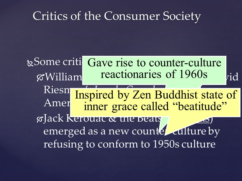  Some criticized suburban culture:  William Whyte's Organized Man & David Riesman's Lonely Crowd criticized American conformity to social pressures  Jack Kerouac & the Beats (Beatniks) emerged as a new counter-culture by refusing to conform to 1950s culture Critics of the Consumer Society Gave rise to counter-culture reactionaries of 1960s Inspired by Zen Buddhist state of inner grace called beatitude
