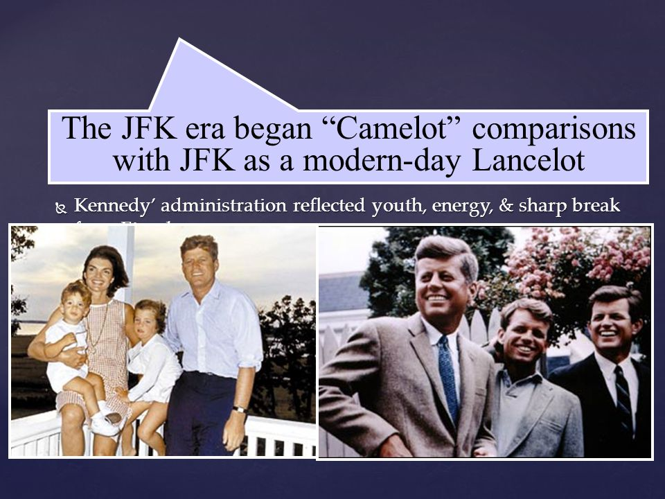  Kennedy' administration reflected youth, energy, & sharp break from Eisenhower  JFK promised a New Frontier:  Domestic reforms in education, health care, & civil rights  A foreign policy committed to defeating the Soviet Union & winning the Cold War JFK's New Frontier The JFK era began Camelot comparisons with JFK as a modern-day Lancelot