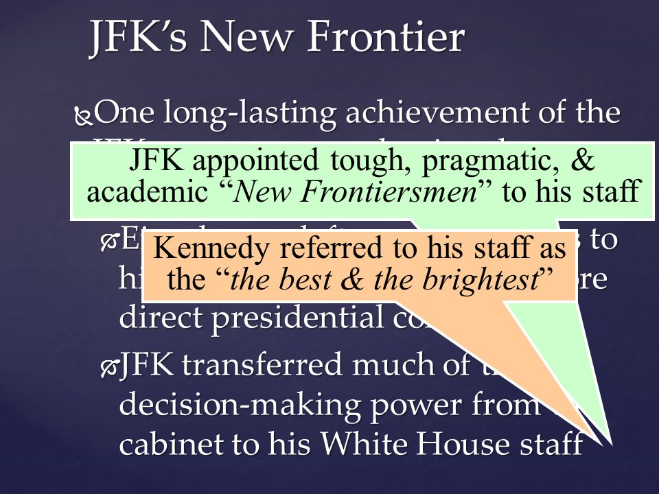  One long-lasting achievement of the JFK-era was strengthening the presidency:  Eisenhower left many decisions to his staff, but JFK demanded more direct presidential control  JFK transferred much of the decision-making power from the cabinet to his White House staff JFK's New Frontier JFK appointed tough, pragmatic, & academic New Frontiersmen to his staff Kennedy referred to his staff as the the best & the brightest