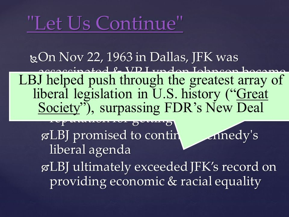  On Nov 22, 1963 in Dallas, JFK was assassinated & VP Lyndon Johnson became president:  LBJ was a master politician with a reputation for getting results  LBJ promised to continue Kennedy s liberal agenda  LBJ ultimately exceeded JFK's record on providing economic & racial equality Let Us Continue Let Us Continue LBJ helped push through the greatest array of liberal legislation in U.S.
