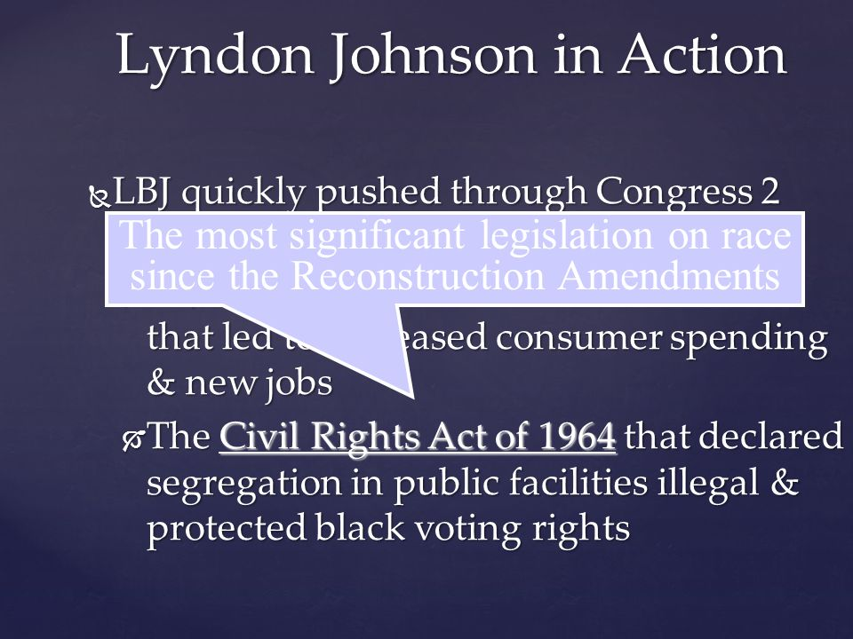  LBJ quickly pushed through Congress 2 key Kennedy bills:  A $10 billion reduction in income taxes that led to increased consumer spending & new jobs  The Civil Rights Act of 1964 that declared segregation in public facilities illegal & protected black voting rights Lyndon Johnson in Action The most significant legislation on race since the Reconstruction Amendments
