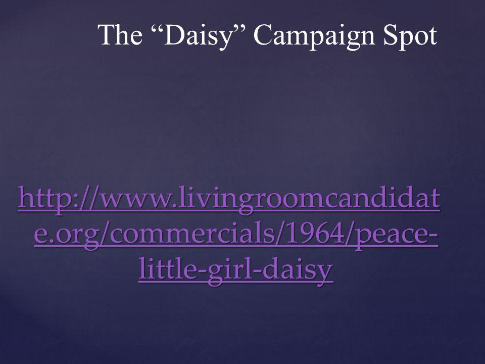 The Daisy Campaign Spot http://www.livingroomcandidat e.org/commercials/1964/peace- little-girl-daisy http://www.livingroomcandidat e.org/commercials/1964/peace- little-girl-daisy