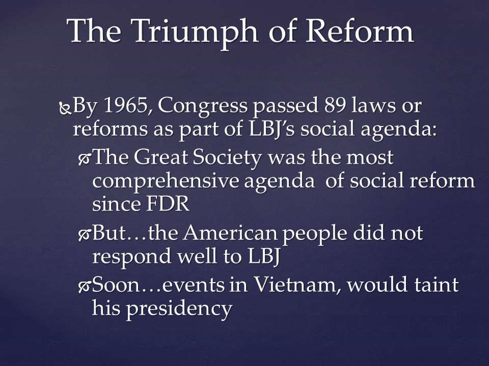 By 1965, Congress passed 89 laws or reforms as part of LBJ's social agenda:  The Great Society was the most comprehensive agenda of social reform since FDR  But…the American people did not respond well to LBJ  Soon…events in Vietnam, would taint his presidency The Triumph of Reform