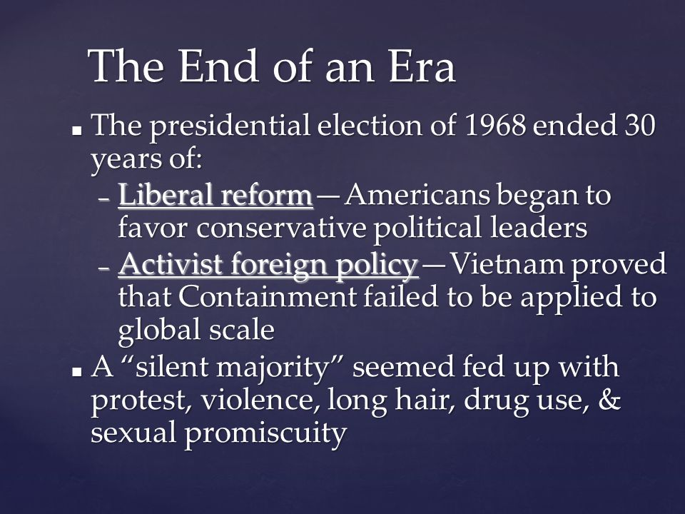 The End of an Era ■ The presidential election of 1968 ended 30 years of: – Liberal reform—Americans began to favor conservative political leaders – Activist foreign policy—Vietnam proved that Containment failed to be applied to global scale ■ A silent majority seemed fed up with protest, violence, long hair, drug use, & sexual promiscuity