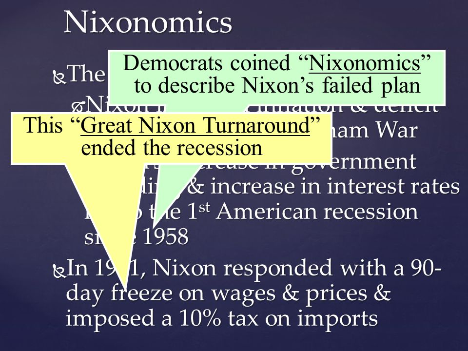 Nixonomics  The economy was a challenge:  Nixon inherited inflation & deficit spending from the Vietnam War  Nixon's decrease in government spending & increase in interest rates led to the 1 st American recession since 1958  In 1971, Nixon responded with a 90- day freeze on wages & prices & imposed a 10% tax on imports Democrats coined Nixonomics to describe Nixon's failed plan This Great Nixon Turnaround ended the recession