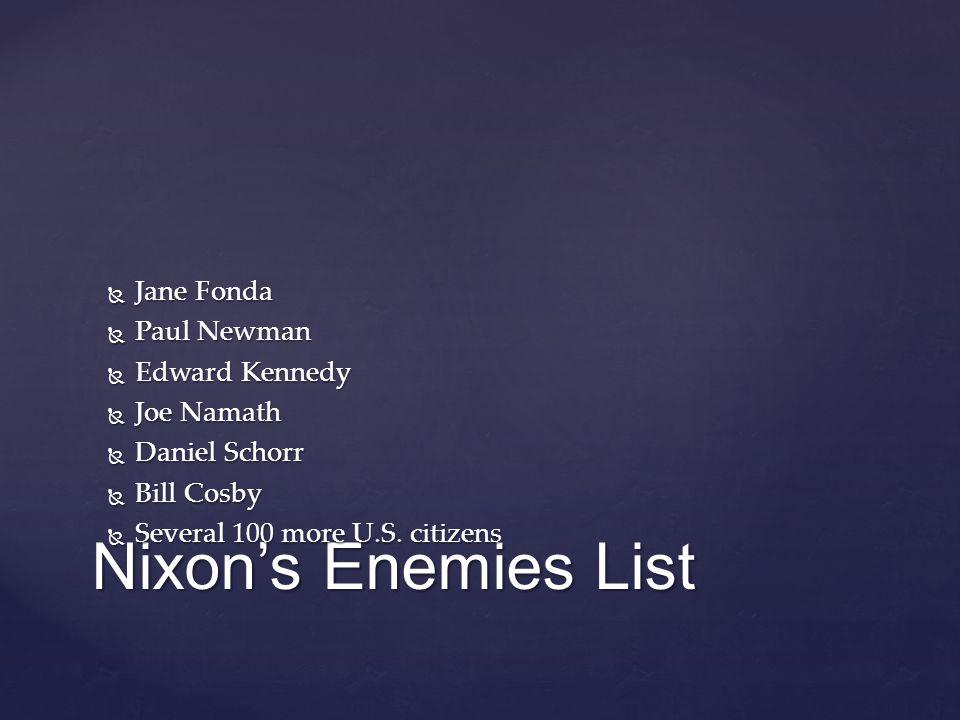 Nixon's Enemies List  Jane Fonda  Paul Newman  Edward Kennedy  Joe Namath  Daniel Schorr  Bill Cosby  Several 100 more U.S.