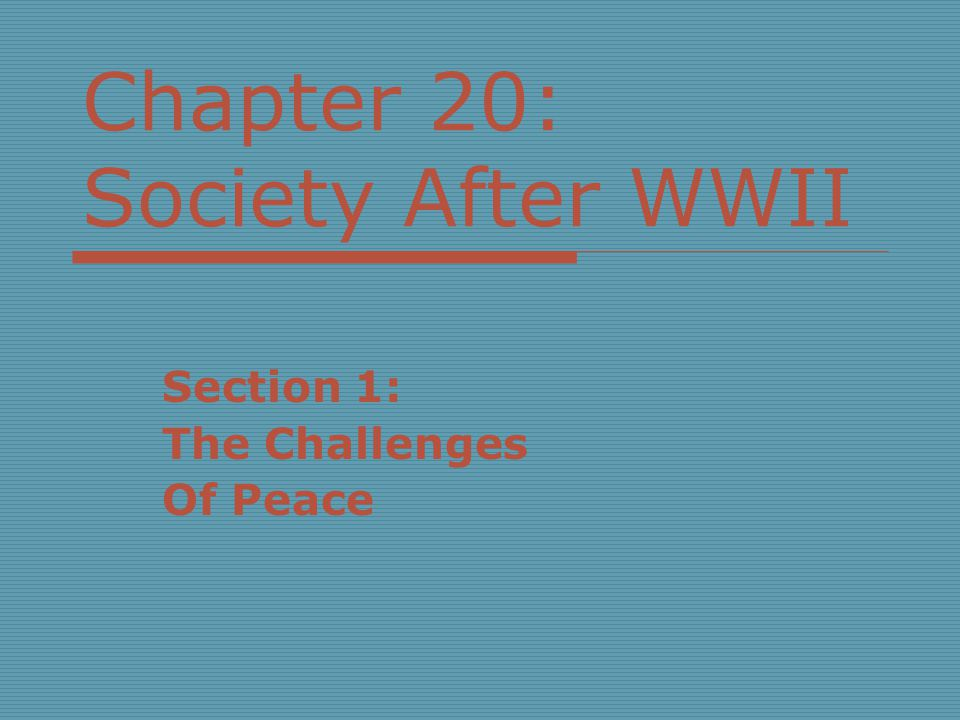 Chapter 20: Society After WWII Section 1: The Challenges Of Peace