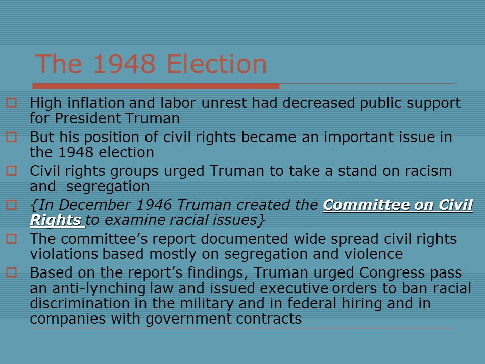 The 1948 Election  High inflation and labor unrest had decreased public support for President Truman  But his position of civil rights became an important issue in the 1948 election  Civil rights groups urged Truman to take a stand on racism and segregation Committee on Civil Rights  {In December 1946 Truman created the Committee on Civil Rights to examine racial issues}  The committee's report documented wide spread civil rights violations based mostly on segregation and violence  Based on the report's findings, Truman urged Congress pass an anti-lynching law and issued executive orders to ban racial discrimination in the military and in federal hiring and in companies with government contracts