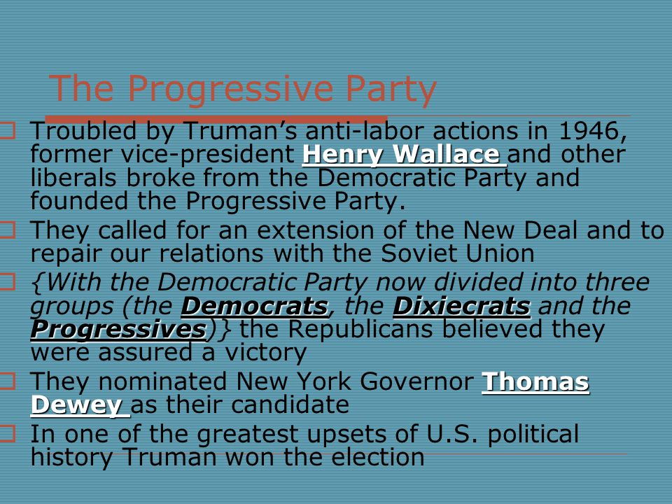 The Progressive Party Henry Wallace  Troubled by Truman's anti-labor actions in 1946, former vice-president Henry Wallace and other liberals broke from the Democratic Party and founded the Progressive Party.