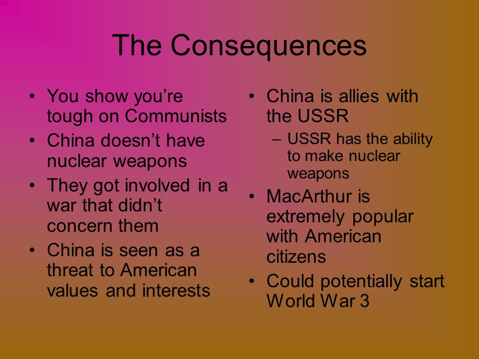 The Consequences You show you're tough on Communists China doesn't have nuclear weapons They got involved in a war that didn't concern them China is s