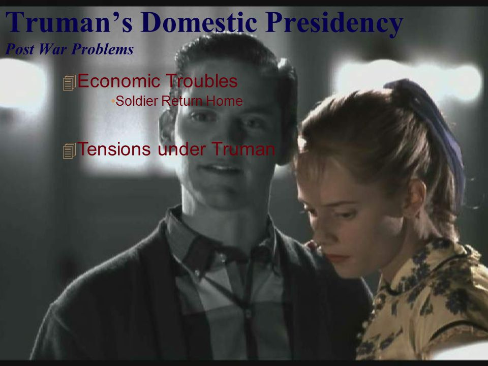 Truman's Domestic Presidency Post War Problems  Economic Troubles Soldier Return Home  Tensions under Truman