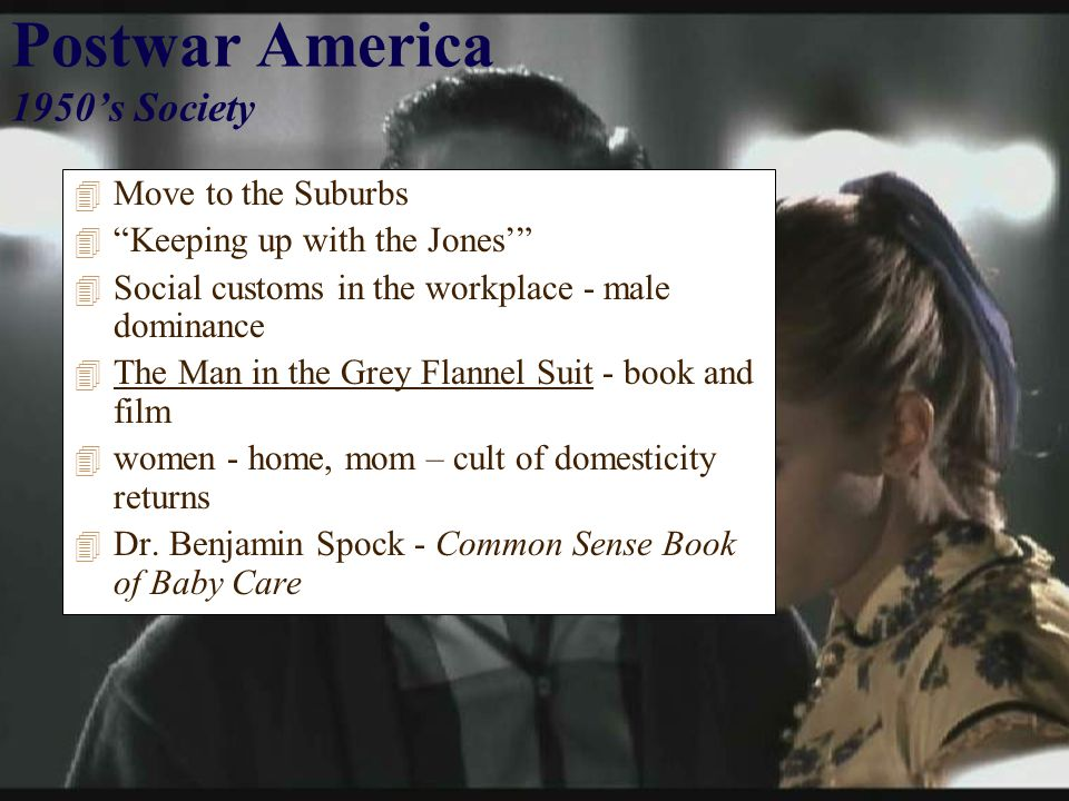 Postwar America 1950's Society 4 Move to the Suburbs 4 Keeping up with the Jones' 4 Social customs in the workplace - male dominance 4 The Man in the Grey Flannel Suit - book and film 4 women - home, mom – cult of domesticity returns 4 Dr.